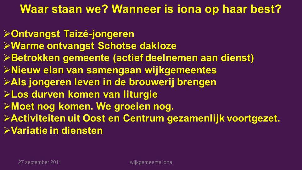 27 september 2011wijkgemeente iona Waar staan we. Wanneer is iona op haar best.