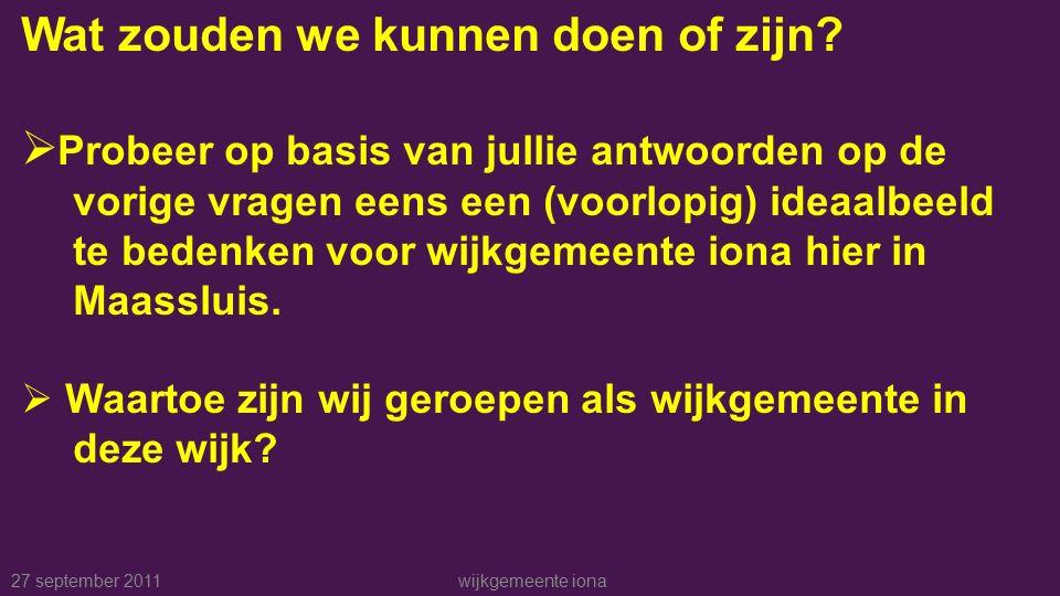 27 september 2011wijkgemeente iona Wat zouden we kunnen doen of zijn.