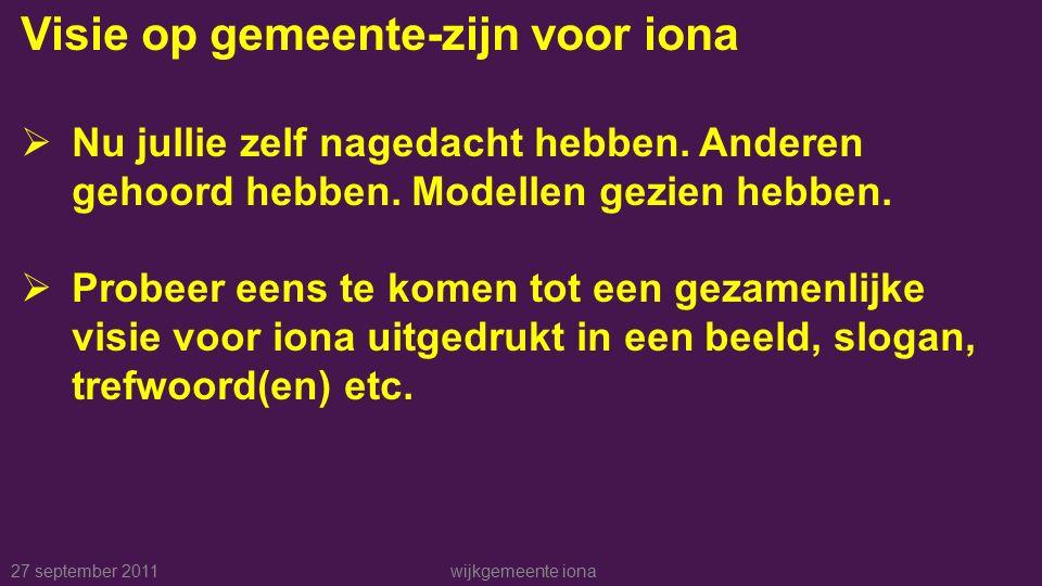 27 september 2011wijkgemeente iona Visie op gemeente-zijn voor iona  Nu jullie zelf nagedacht hebben.