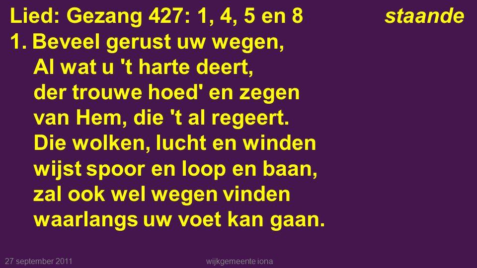 27 september 2011wijkgemeente iona Lied: Gezang 427: 1, 4, 5 en 8staande 1.Beveel gerust uw wegen, Al wat u t harte deert, der trouwe hoed en zegen van Hem, die t al regeert.