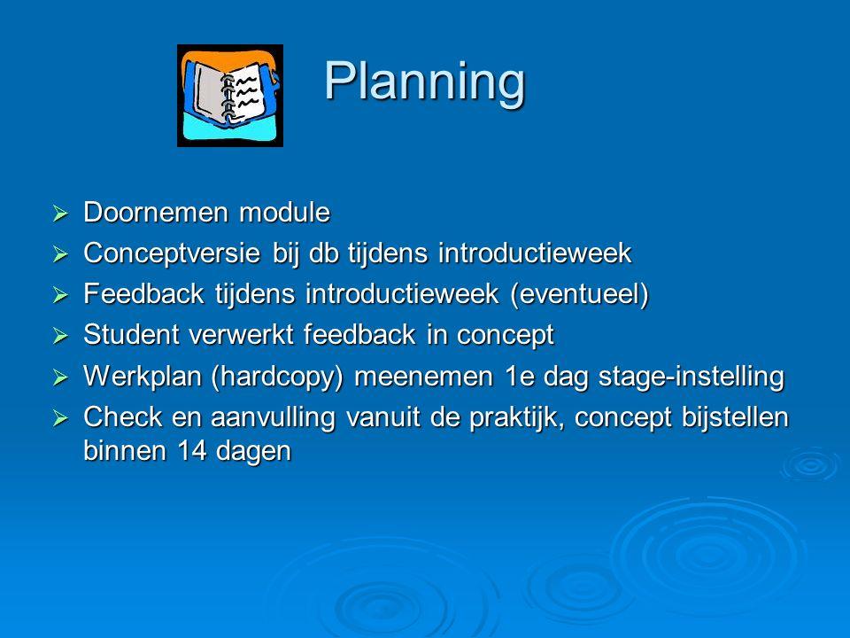 Planning  Doornemen module  Conceptversie bij db tijdens introductieweek  Feedback tijdens introductieweek (eventueel)  Student verwerkt feedback in concept  Werkplan (hardcopy) meenemen 1e dag stage-instelling  Check en aanvulling vanuit de praktijk, concept bijstellen binnen 14 dagen