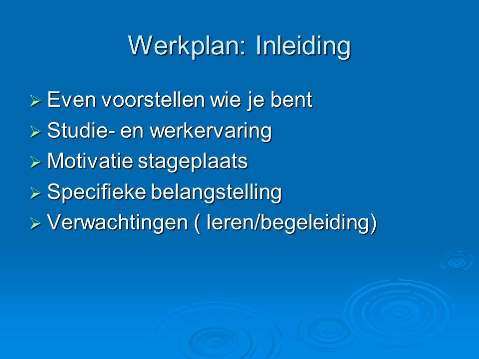 Werkplan: Inleiding  Even voorstellen wie je bent  Studie- en werkervaring  Motivatie stageplaats  Specifieke belangstelling  Verwachtingen ( leren/begeleiding)