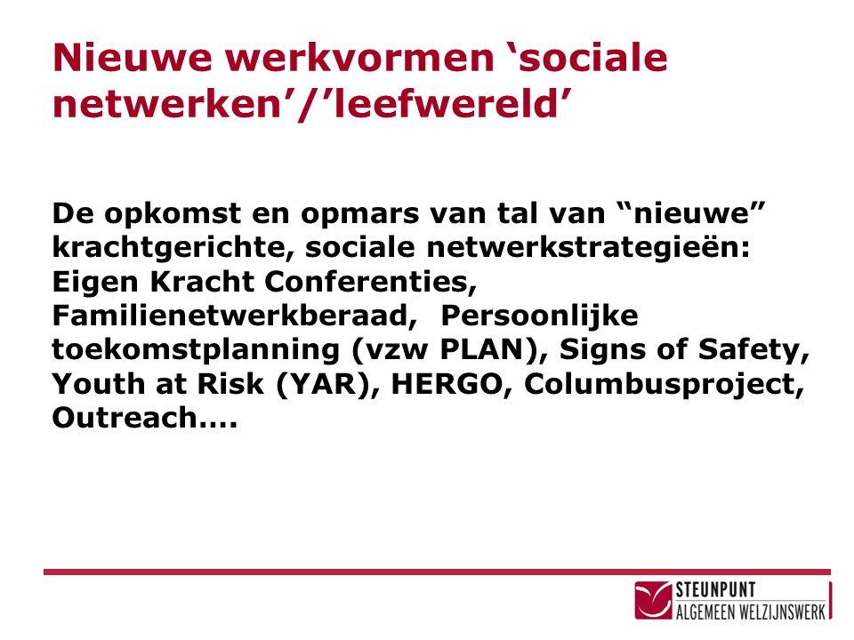 Nieuwe werkvormen 'sociale netwerken'/'leefwereld' De opkomst en opmars van tal van nieuwe krachtgerichte, sociale netwerkstrategieën: Eigen Kracht Conferenties, Familienetwerkberaad, Persoonlijke toekomstplanning (vzw PLAN), Signs of Safety, Youth at Risk (YAR), HERGO, Columbusproject, Outreach….