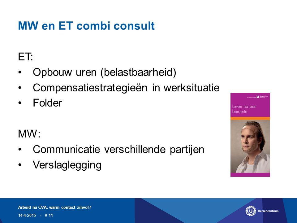 MW en ET combi consult ET: Opbouw uren (belastbaarheid) Compensatiestrategieën in werksituatie Folder MW: Communicatie verschillende partijen Verslaglegging 14-4-2015 Arbeid na CVA, warm contact zinvol.