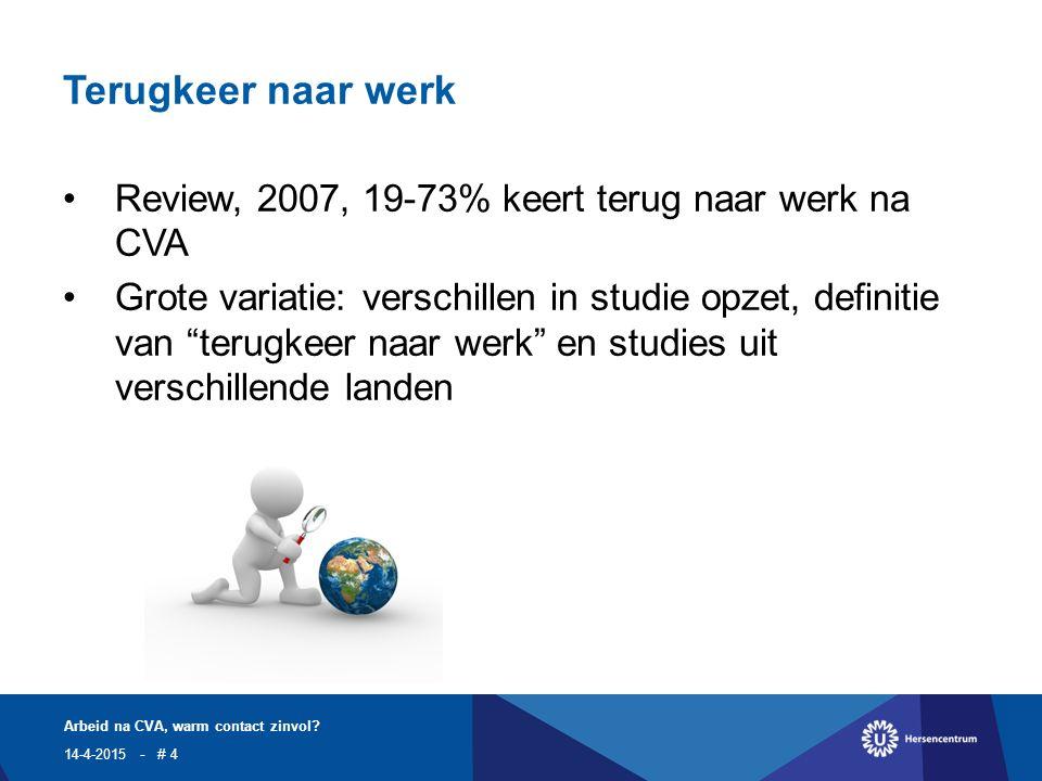 Terugkeer naar werk Review, 2007, 19-73% keert terug naar werk na CVA Grote variatie: verschillen in studie opzet, definitie van terugkeer naar werk en studies uit verschillende landen 14-4-2015 Arbeid na CVA, warm contact zinvol.