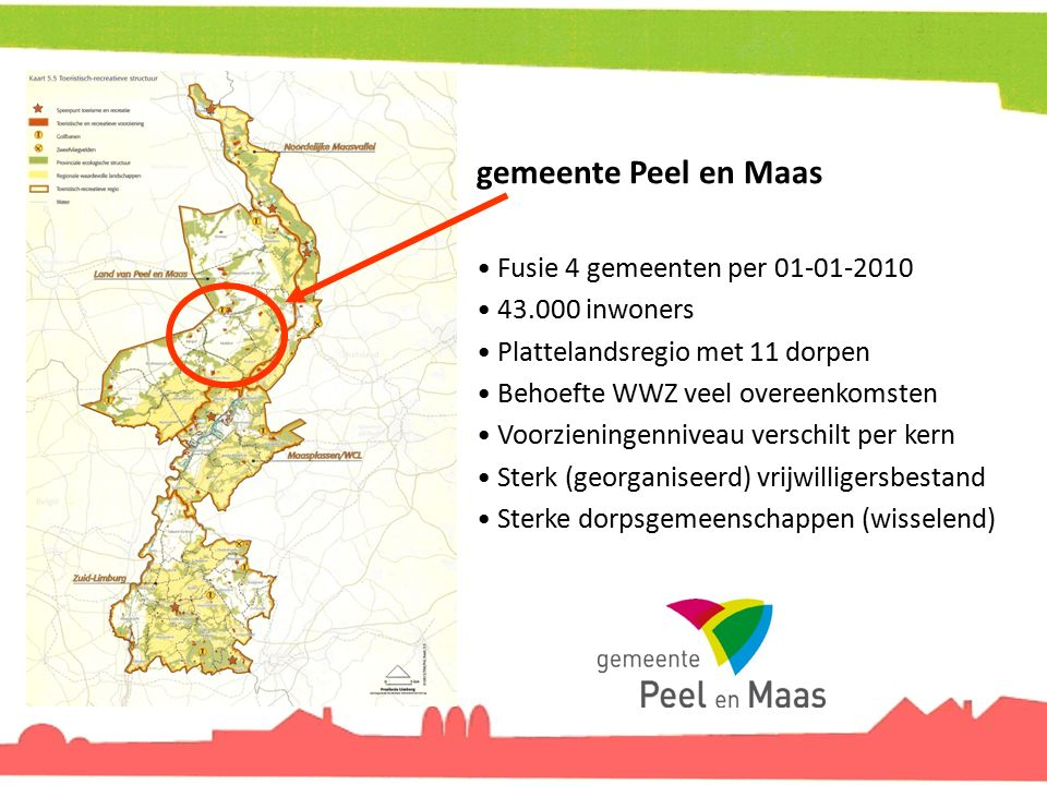 gemeente Peel en Maas Fusie 4 gemeenten per 01-01-2010 43.000 inwoners Plattelandsregio met 11 dorpen Behoefte WWZ veel overeenkomsten Voorzieningenni