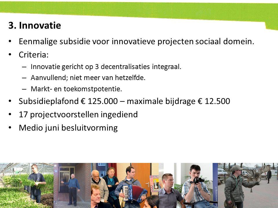 3. Innovatie Eenmalige subsidie voor innovatieve projecten sociaal domein. Criteria: – Innovatie gericht op 3 decentralisaties integraal. – Aanvullend