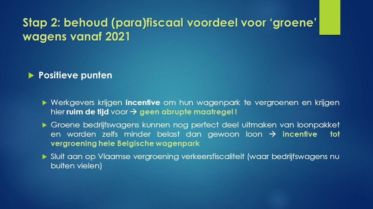 Stap 2: behoud (para)fiscaal voordeel voor 'groene' wagens vanaf 2021  Positieve punten  Werkgevers krijgen incentive om hun wagenpark te vergroenen en krijgen hier ruim de tijd voor  geen abrupte maatregel .