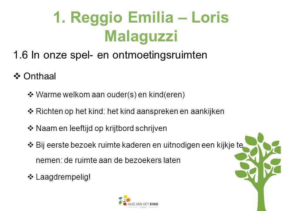 1. Reggio Emilia – Loris Malaguzzi 1.6 In onze spel- en ontmoetingsruimten  Onthaal  Warme welkom aan ouder(s) en kind(eren)  Richten op het kind: