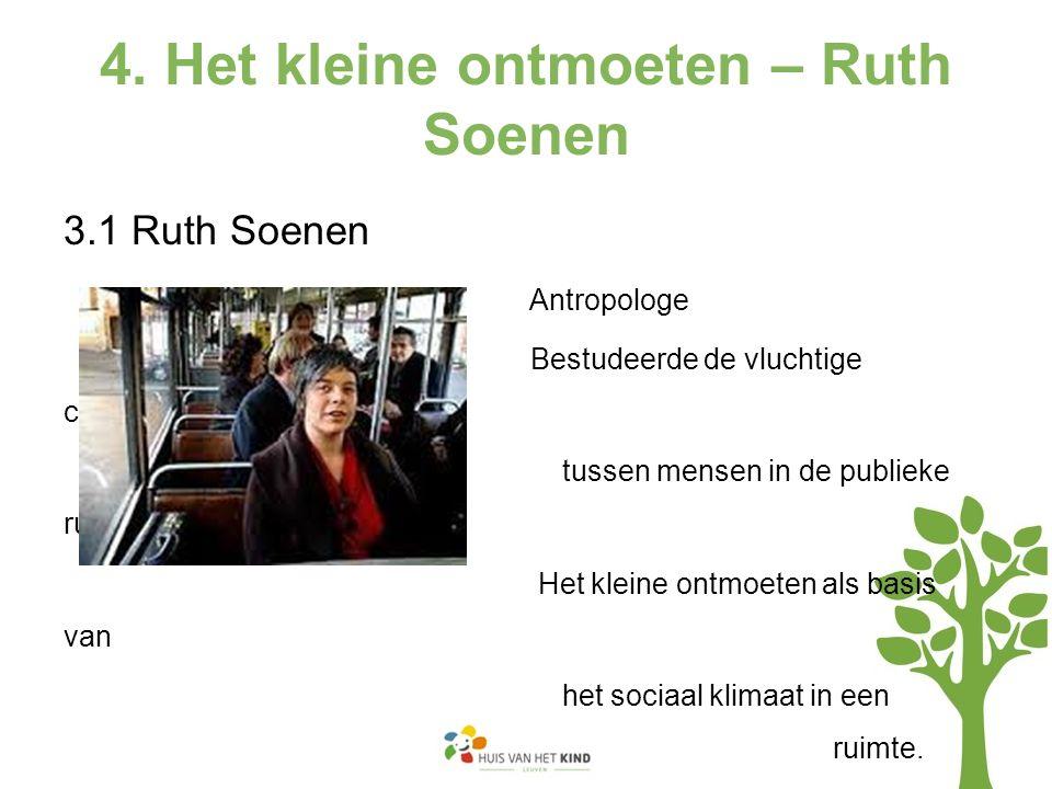 4. Het kleine ontmoeten – Ruth Soenen 3.1 Ruth Soenen Antropologe Bestudeerde de vluchtige contacten tussen mensen in de publieke ruimte. Het kleine o