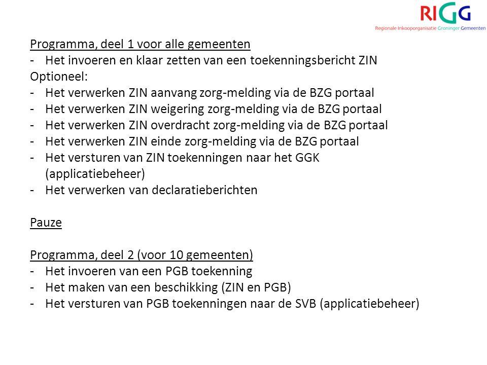 Programma, deel 1 voor alle gemeenten -Het invoeren en klaar zetten van een toekenningsbericht ZIN Optioneel: -Het verwerken ZIN aanvang zorg-melding via de BZG portaal -Het verwerken ZIN weigering zorg-melding via de BZG portaal -Het verwerken ZIN overdracht zorg-melding via de BZG portaal -Het verwerken ZIN einde zorg-melding via de BZG portaal -Het versturen van ZIN toekenningen naar het GGK (applicatiebeheer) -Het verwerken van declaratieberichten Pauze Programma, deel 2 (voor 10 gemeenten) -Het invoeren van een PGB toekenning -Het maken van een beschikking (ZIN en PGB) -Het versturen van PGB toekenningen naar de SVB (applicatiebeheer)