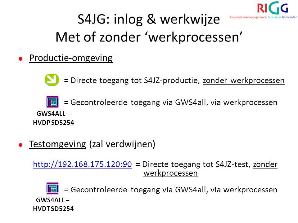 S4JG: inlog & werkwijze Met of zonder 'werkprocessen' ● Productie-omgeving = Directe toegang tot S4JZ-productie, zonder werkprocessen = Gecontroleerde toegang via GWS4all, via werkprocessen GWS4ALL – HVDP SD5254 ● Testomgeving (zal verdwijnen) http://192.168.175.120:90http://192.168.175.120:90 = Directe toegang tot S4JZ-test, zonder werkprocessen = Gecontroleerde toegang via GWS4all, via werkprocessen GWS4ALL – HVDT SD5254
