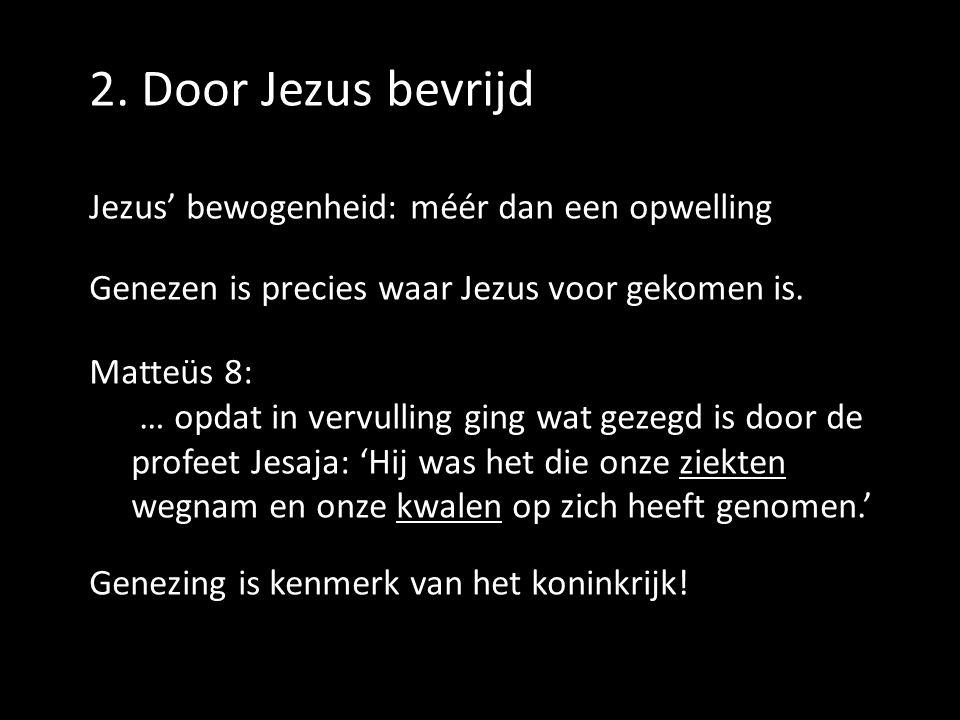 2. Door Jezus bevrijd Jezus' bewogenheid: méér dan een opwelling Genezen is precies waar Jezus voor gekomen is. Matteüs 8: … opdat in vervulling ging