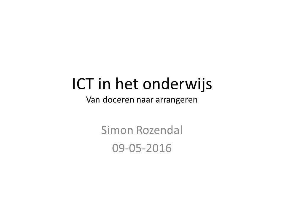 ICT in het onderwijs Van doceren naar arrangeren Simon Rozendal 09-05-2016