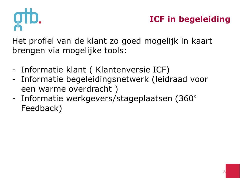 ICF in begeleiding 8 Het profiel van de klant zo goed mogelijk in kaart brengen via mogelijke tools: -Informatie klant ( Klantenversie ICF) -Informatie begeleidingsnetwerk (leidraad voor een warme overdracht ) -Informatie werkgevers/stageplaatsen (360° Feedback)