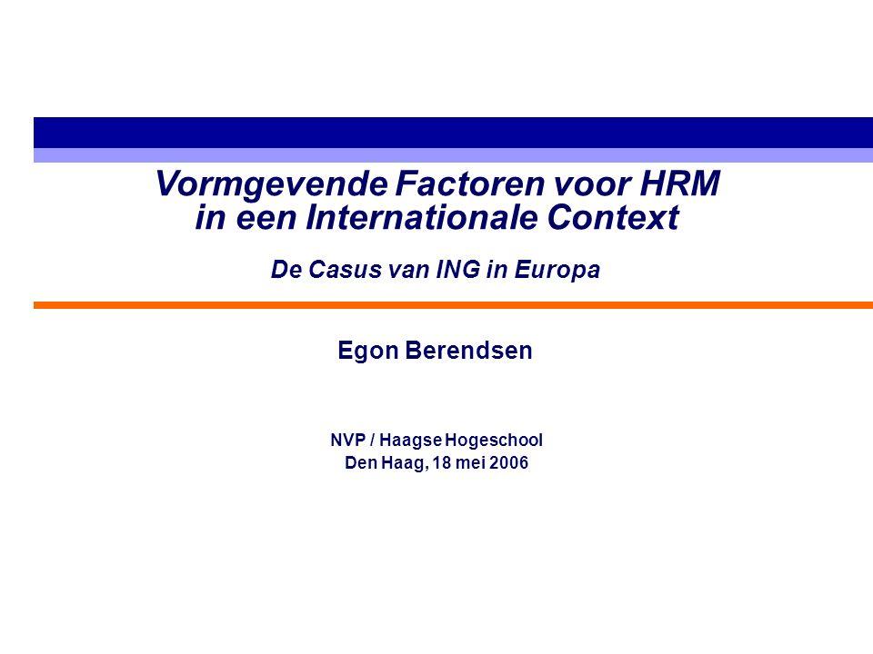 Vormgevende Factoren voor HRM in een Internationale Context De Casus van ING in Europa Egon Berendsen NVP / Haagse Hogeschool Den Haag, 18 mei 2006