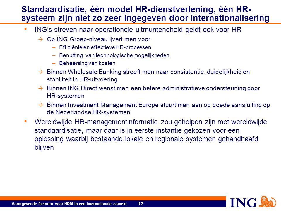 17 Vormgevende factoren voor HRM in een internationale context Standaardisatie, één model HR-dienstverlening, één HR- systeem zijn niet zo zeer ingegeven door internationalisering ING's streven naar operationele uitmuntendheid geldt ook voor HR  Op ING Groep-niveau ijvert men voor –Efficiënte en effectieve HR-processen –Benutting van technologische mogelijkheden –Beheersing van kosten  Binnen Wholesale Banking streeft men naar consistentie, duidelijkheid en stabiliteit in HR-uitvoering  Binnen ING Direct wenst men een betere administratieve ondersteuning door HR-systemen  Binnen Investment Management Europe stuurt men aan op goede aansluiting op de Nederlandse HR-systemen Wereldwijde HR-managementinformatie zou geholpen zijn met wereldwijde standaardisatie, maar daar is in eerste instantie gekozen voor een oplossing waarbij bestaande lokale en regionale systemen gehandhaafd blijven