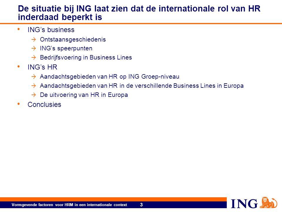 3 Vormgevende factoren voor HRM in een internationale context De situatie bij ING laat zien dat de internationale rol van HR inderdaad beperkt is ING's business  Ontstaansgeschiedenis  ING's speerpunten  Bedrijfsvoering in Business Lines ING's HR  Aandachtsgebieden van HR op ING Groep-niveau  Aandachtsgebieden van HR in de verschillende Business Lines in Europa  De uitvoering van HR in Europa Conclusies