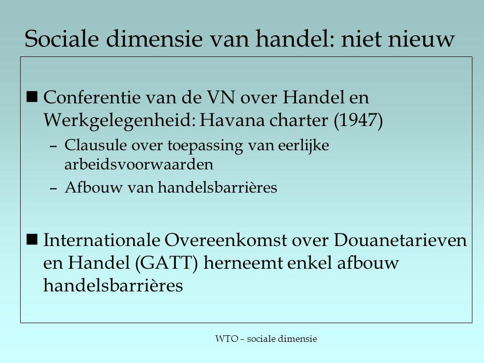 WTO – sociale dimensie Sociale dimensie van handel: niet nieuw Conferentie van de VN over Handel en Werkgelegenheid: Havana charter (1947) –Clausule over toepassing van eerlijke arbeidsvoorwaarden –Afbouw van handelsbarrières Internationale Overeenkomst over Douanetarieven en Handel (GATT) herneemt enkel afbouw handelsbarrières