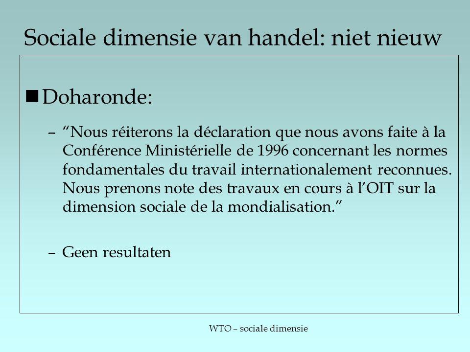 WTO – sociale dimensie Sociale dimensie van handel: niet nieuw Doharonde: – Nous réiterons la déclaration que nous avons faite à la Conférence Ministérielle de 1996 concernant les normes fondamentales du travail internationalement reconnues.