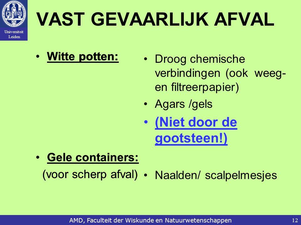 Universiteit Leiden AMD, Faculteit der Wiskunde en Natuurwetenschappen12 VAST GEVAARLIJK AFVAL Witte potten: Gele containers: (voor scherp afval) Droog chemische verbindingen (ook weeg- en filtreerpapier) Agars /gels (Niet door de gootsteen!) Naalden/ scalpelmesjes Witte potten: Gele containers: (voor scherp afval)