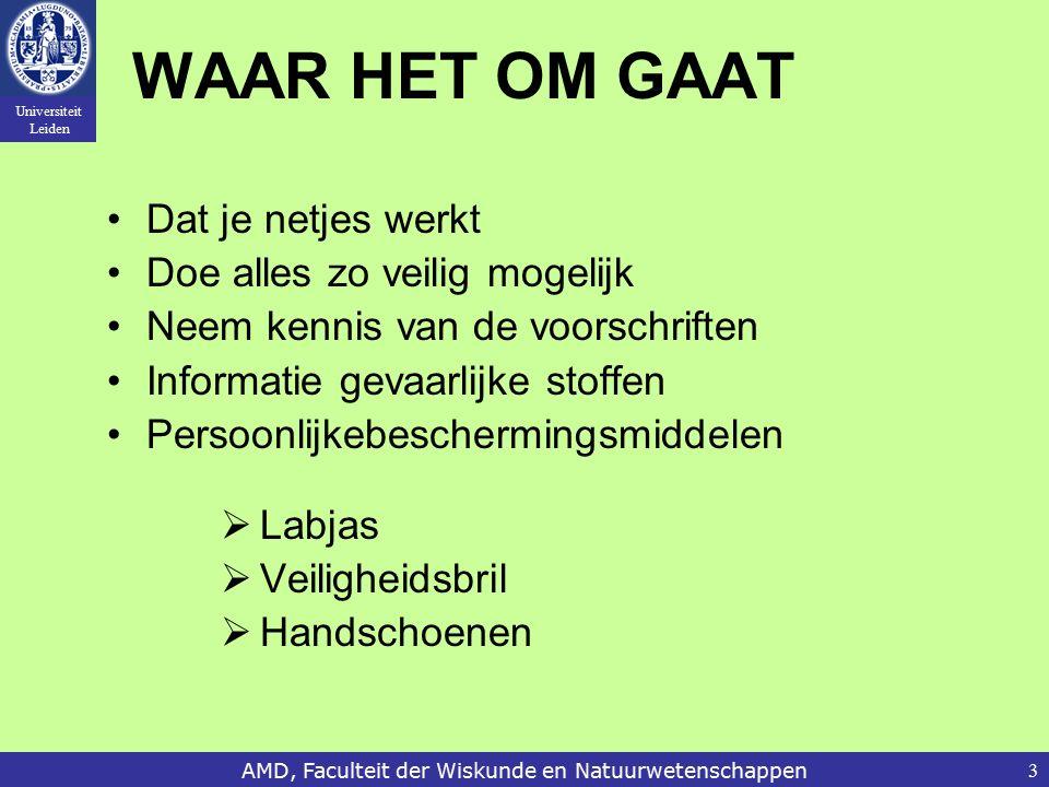 Universiteit Leiden AMD, Faculteit der Wiskunde en Natuurwetenschappen3 WAAR HET OM GAAT Dat je netjes werkt Doe alles zo veilig mogelijk Neem kennis van de voorschriften Informatie gevaarlijke stoffen Persoonlijkebeschermingsmiddelen  Labjas  Veiligheidsbril  Handschoenen