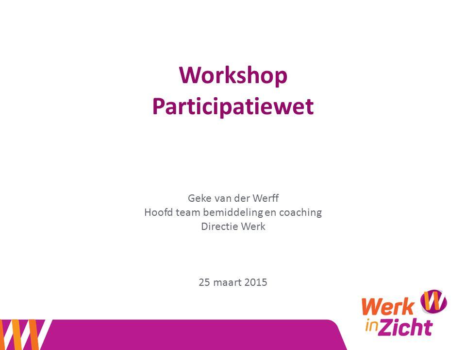 Workshop Participatiewet Geke van der Werff Hoofd team bemiddeling en coaching Directie Werk 25 maart 2015