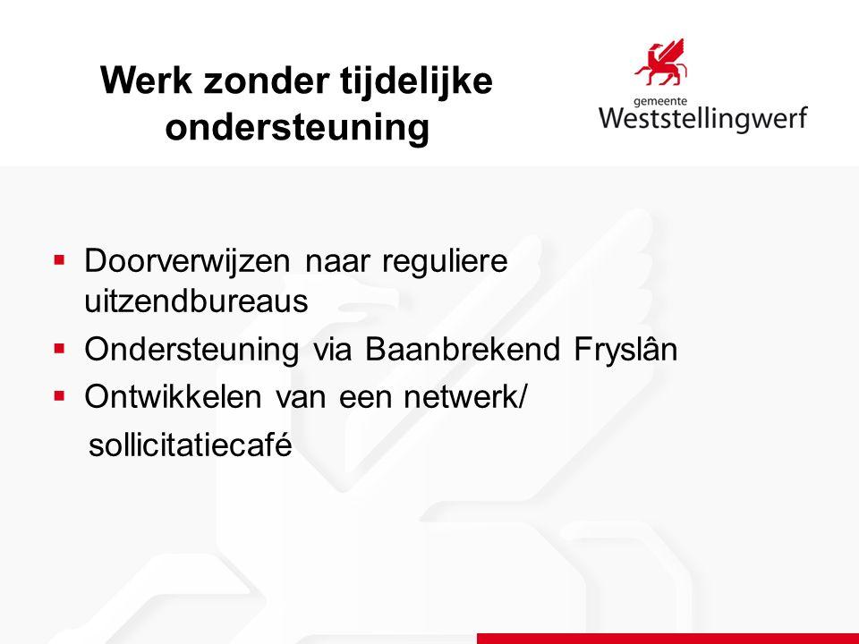 Werk zonder tijdelijke ondersteuning  Doorverwijzen naar reguliere uitzendbureaus  Ondersteuning via Baanbrekend Fryslân  Ontwikkelen van een netwerk/ sollicitatiecafé