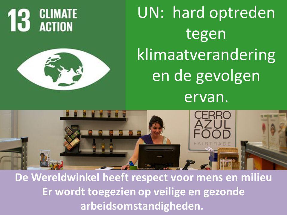 UN: hard optreden tegen klimaatverandering en de gevolgen ervan. De Wereldwinkel heeft respect voor mens en milieu Er wordt toegezien op veilige en ge