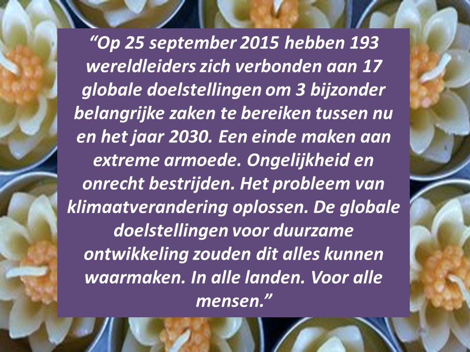 """""""Op 25 september 2015 hebben 193 wereldleiders zich verbonden aan 17 globale doelstellingen om 3 bijzonder belangrijke zaken te bereiken tussen nu en"""