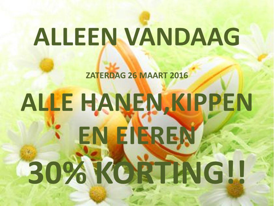 ALLEEN VANDAAG ZATERDAG 26 MAART 2016 ALLE HANEN,KIPPEN EN EIEREN 30% KORTING!!