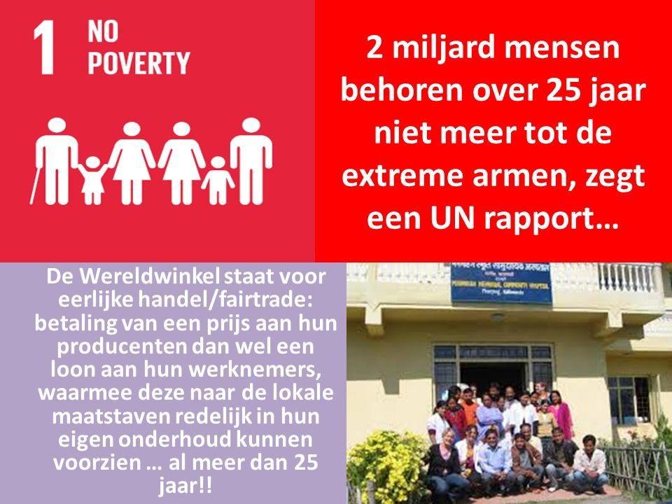 2 miljard mensen behoren over 25 jaar niet meer tot de extreme armen, zegt een UN rapport… De Wereldwinkel staat voor eerlijke handel/fairtrade: betaling van een prijs aan hun producenten dan wel een loon aan hun werknemers, waarmee deze naar de lokale maatstaven redelijk in hun eigen onderhoud kunnen voorzien … al meer dan 25 jaar!!