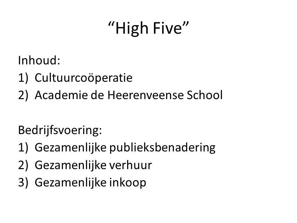 High Five Inhoud: 1)Cultuurcoöperatie 2)Academie de Heerenveense School Bedrijfsvoering: 1)Gezamenlijke publieksbenadering 2)Gezamenlijke verhuur 3)Gezamenlijke inkoop