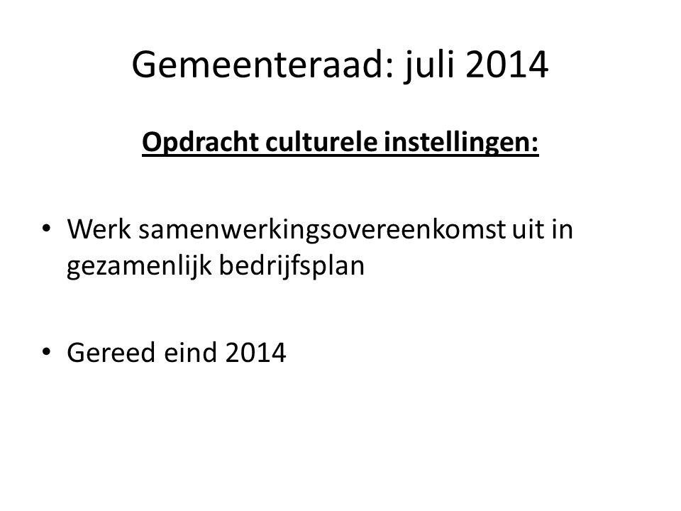 Gemeenteraad: juli 2014 Opdracht culturele instellingen: Werk samenwerkingsovereenkomst uit in gezamenlijk bedrijfsplan Gereed eind 2014