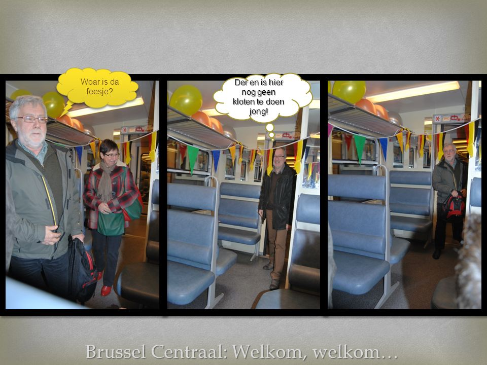 Brussel Centraal: Welkom, welkom… Woar is da feesje Der en is hier nog geen kloten te doen jong!