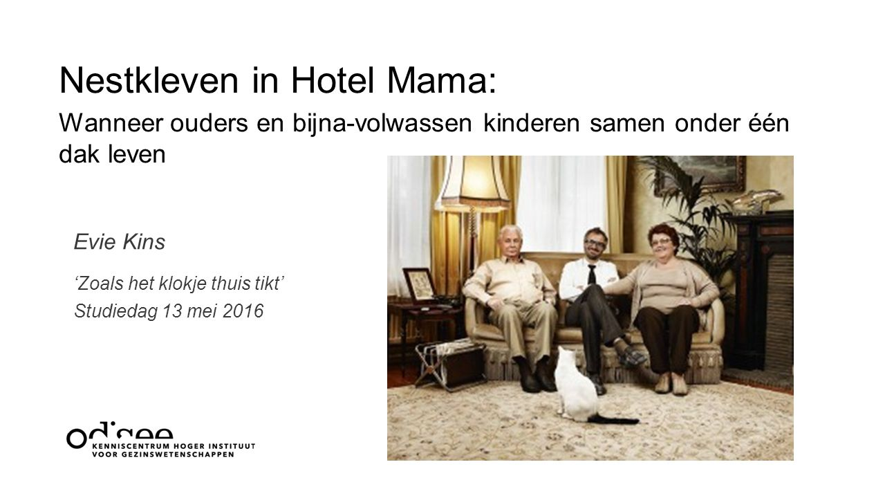 Nestkleven in Hotel Mama: Wanneer ouders en bijna-volwassen kinderen samen onder één dak leven 'Zoals het klokje thuis tikt' Studiedag 13 mei 2016 Evie Kins