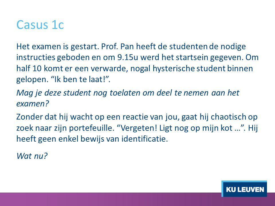Casus 1c - uitgewerkt Te laat Een student die te laat is mag je tot een half uur na aanvang van het examen toelaten(of tot ¼ van de voorziene examentijd).