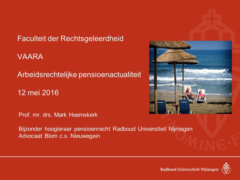 Faculteit der Rechtsgeleerdheid VAARA Arbeidsrechtelijke pensioenactualiteit 12 mei 2016 Prof. mr. drs. Mark Heemskerk Bijzonder hoogleraar pensioenre