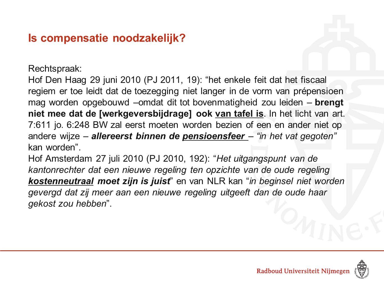 """Is compensatie noodzakelijk? Rechtspraak: Hof Den Haag 29 juni 2010 (PJ 2011, 19): """"het enkele feit dat het fiscaal regiem er toe leidt dat de toezegg"""