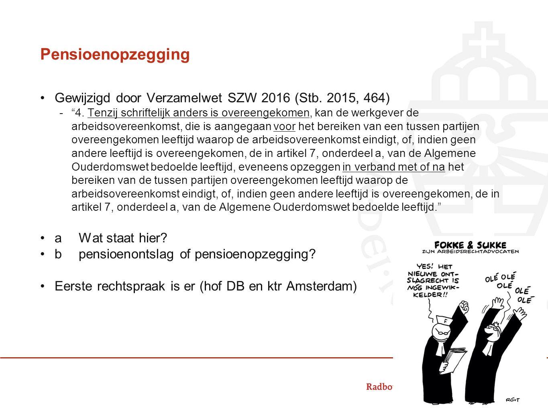 """Pensioenopzegging Gewijzigd door Verzamelwet SZW 2016 (Stb. 2015, 464) -""""4. Tenzij schriftelijk anders is overeengekomen, kan de werkgever de arbeidso"""