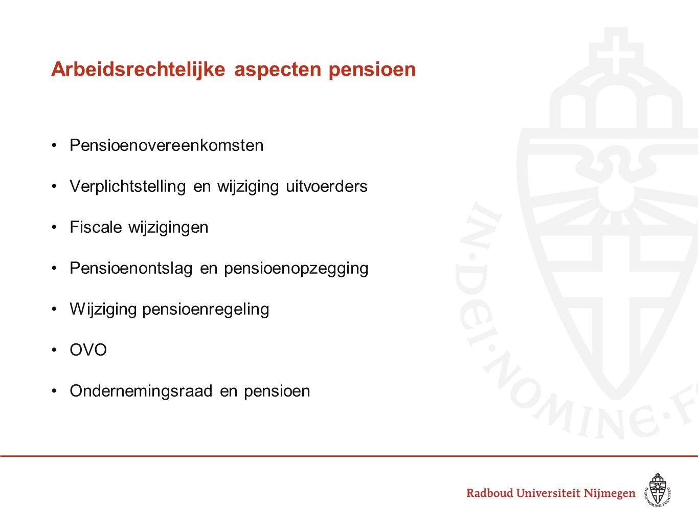 Arbeidsrechtelijke aspecten pensioen Pensioenovereenkomsten Verplichtstelling en wijziging uitvoerders Fiscale wijzigingen Pensioenontslag en pensioenopzegging Wijziging pensioenregeling OVO Ondernemingsraad en pensioen