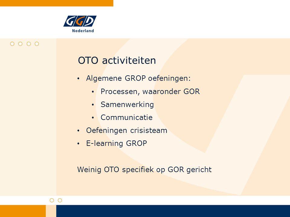 OTO activiteiten Algemene GROP oefeningen: Processen, waaronder GOR Samenwerking Communicatie Oefeningen crisisteam E-learning GROP Weinig OTO specifiek op GOR gericht