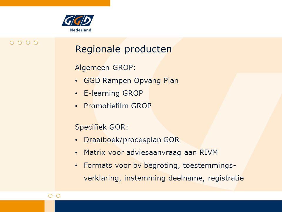 Regionale producten Algemeen GROP: GGD Rampen Opvang Plan E-learning GROP Promotiefilm GROP Specifiek GOR: Draaiboek/procesplan GOR Matrix voor adviesaanvraag aan RIVM Formats voor bv begroting, toestemmings- verklaring, instemming deelname, registratie