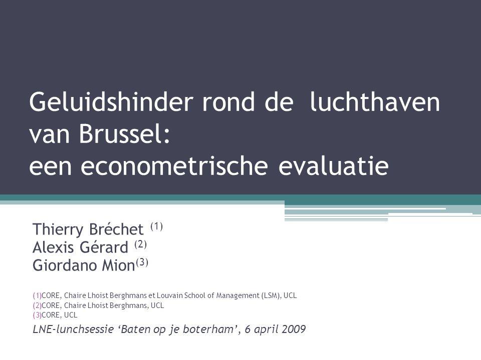 Geluidshinder rond de luchthaven van Brussel: een econometrische evaluatie Thierry Bréchet (1) Alexis Gérard (2) Giordano Mion (3) (1)CORE, Chaire Lhoist Berghmans et Louvain School of Management (LSM), UCL (2)CORE, Chaire Lhoist Berghmans, UCL (3)CORE, UCL LNE-lunchsessie 'Baten op je boterham', 6 april 2009