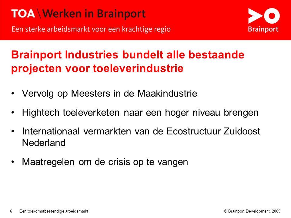 © Brainport Development, 2009Een toekomstbestendige arbeidsmarkt6 Brainport Industries bundelt alle bestaande projecten voor toeleverindustrie Vervolg op Meesters in de Maakindustrie Hightech toeleverketen naar een hoger niveau brengen Internationaal vermarkten van de Ecostructuur Zuidoost Nederland Maatregelen om de crisis op te vangen