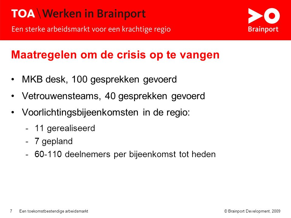 © Brainport Development, 2009Een toekomstbestendige arbeidsmarkt7 Maatregelen om de crisis op te vangen MKB desk, 100 gesprekken gevoerd Vetrouwensteams, 40 gesprekken gevoerd Voorlichtingsbijeenkomsten in de regio: -11 gerealiseerd -7 gepland -60-110 deelnemers per bijeenkomst tot heden