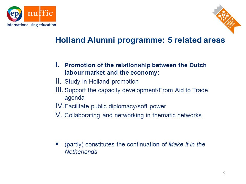 9 I. Promotion of the relationship between the Dutch labour market and the economy; II. Study-in-Holland promotion III. Support the capacity developme
