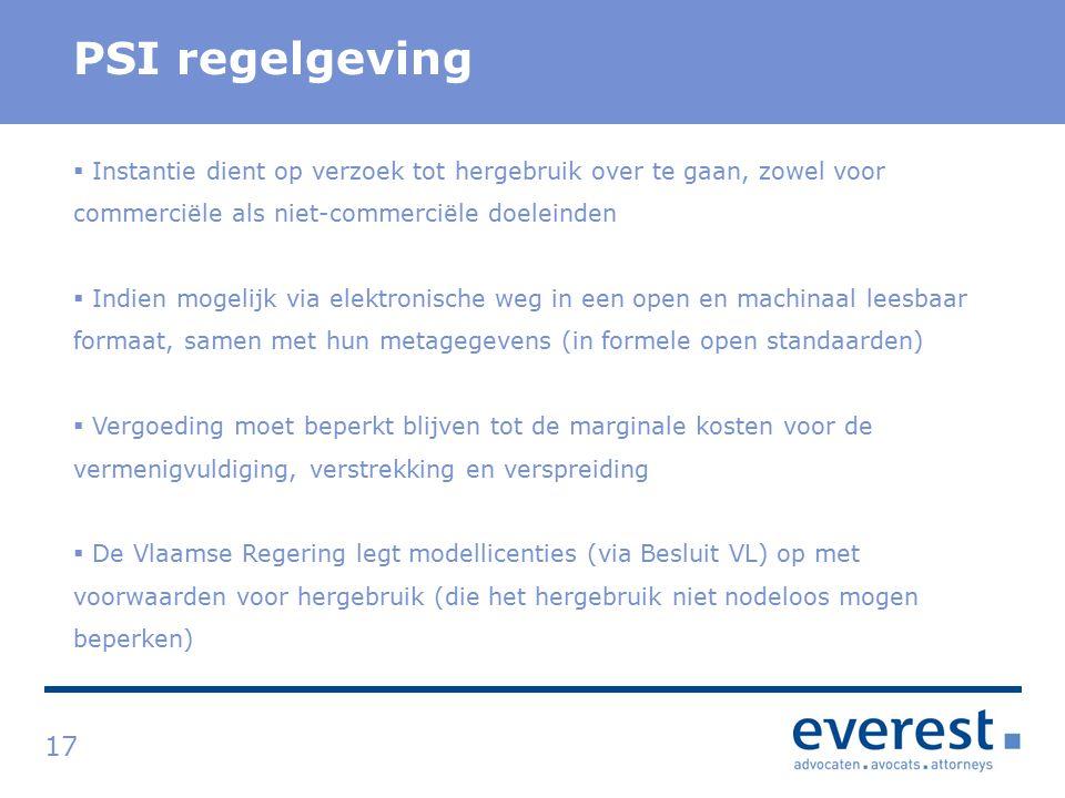 Titel PSI regelgeving 17  Instantie dient op verzoek tot hergebruik over te gaan, zowel voor commerciële als niet-commerciële doeleinden  Indien mogelijk via elektronische weg in een open en machinaal leesbaar formaat, samen met hun metagegevens (in formele open standaarden)  Vergoeding moet beperkt blijven tot de marginale kosten voor de vermenigvuldiging, verstrekking en verspreiding  De Vlaamse Regering legt modellicenties (via Besluit VL) op met voorwaarden voor hergebruik (die het hergebruik niet nodeloos mogen beperken)