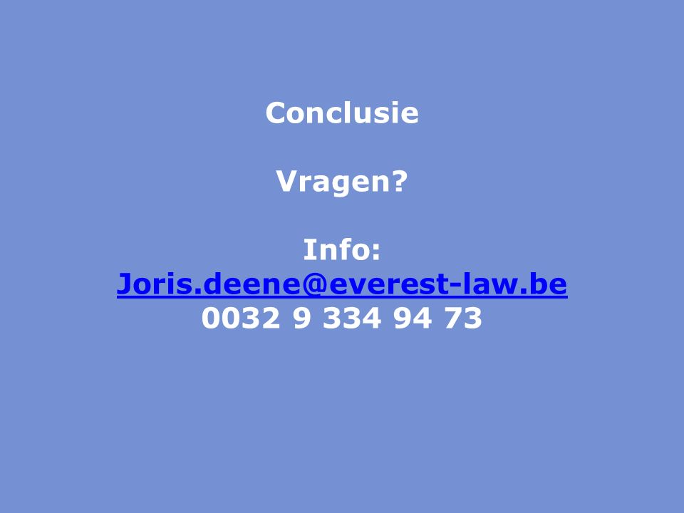 Conclusie Vragen? Info: Joris.deene@everest-law.be 0032 9 334 94 73