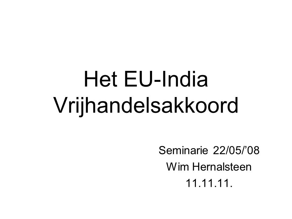 Het EU-India Vrijhandelsakkoord Seminarie 22/05/'08 Wim Hernalsteen 11.11.11.